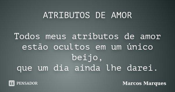 ATRIBUTOS DE AMOR Todos meus atributos de amor estão ocultos em um único beijo, que um dia ainda lhe darei.... Frase de Marcos Marques.