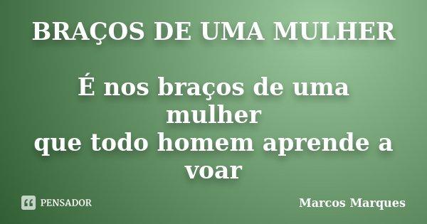 BRAÇOS DE UMA MULHER É nos braços de uma mulher que todo homem aprende a voar... Frase de Marcos Marques.