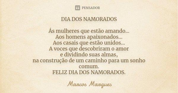 DIA DOS NAMORADOS Ás mulheres que estão amando... Aos homens apaixonados... Aos casais que estão unidos... A voces que descobriram o amor e dividindo suas almas... Frase de Marcos Marques.