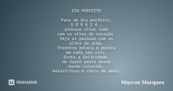 DIA PERFEITO Para um dia perfeito, S O R R I A , procure olhar tudo com os olhos do coração. Veja as pessoas com os olhos da alma. Encontre beleza e pureza em c... Frase de Marcos Marques.