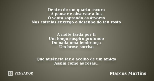 Dentro de um quarto escuro A pensar e observar a lua O vento soprando as árvores Nas estrelas enxergo o desenho do teu rosto A noite tarda por ti Um longo suspi... Frase de Marcos Martins.