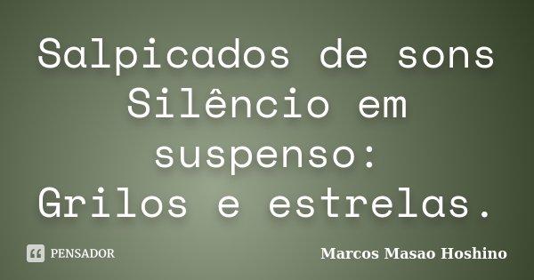 Salpicados de sons Silêncio em suspenso: Grilos e estrelas.... Frase de Marcos Masao Hoshino.