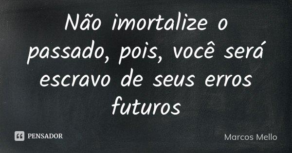 Não imortalize o passado, pois, você será escravo de seus erros futuros... Frase de Marcos Mello.