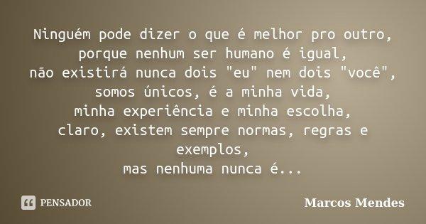 """Ninguém pode dizer o que é melhor pro outro, porque nenhum ser humano é igual, não existirá nunca dois """"eu"""" nem dois """"você"""", somos únicos, é... Frase de Marcos Mendes."""