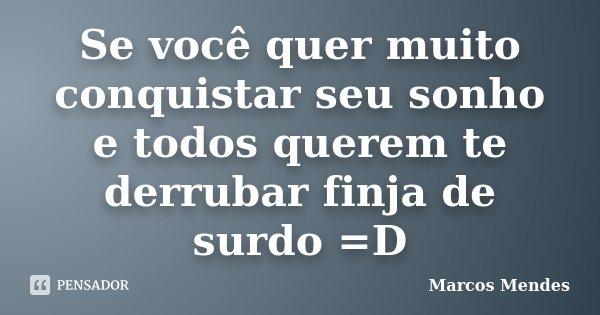 Se você quer muito conquistar seu sonho e todos querem te derrubar finja de surdo =D... Frase de Marcos Mendes.
