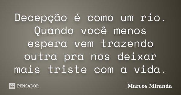 Decepção e como um rio quando você menos espera vem trazendo outra pra nós deixa mais triste com a vida.... Frase de Marcos Miranda.