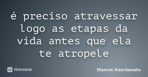 é preciso atravessar logo as etapas da vida antes que ela te atropele... Frase de Marcos Nascimento.