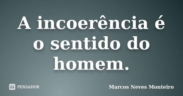 A incoerência é o sentido do homem... Frase de Marcos Neves Monteiro.
