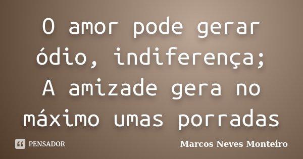 O amor pode gerar ódio, indiferença; A amizade gera no máximo umas porradas... Frase de Marcos Neves Monteiro.