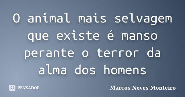 O animal mais selvagem que existe é manso perante o terror da alma dos homens... Frase de Marcos Neves Monteiro.