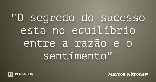 """""""O segredo do sucesso esta no equilíbrio entre a razão e o sentimento""""... Frase de Marcos Nitronew."""
