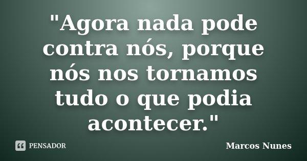 """""""Agora nada pode contra nós, porque nós nos tornamos tudo o que podia acontecer.""""... Frase de (Marcos Nunes)."""