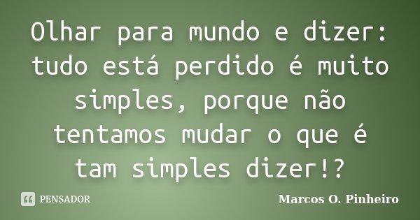 Olhar para mundo e dizer: tudo está perdido é muito simples, porque não tentamos mudar o que é tam simples dizer!?... Frase de Marcos O. Pinheiro.