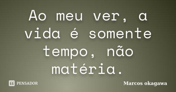Ao meu ver, a vida é somente tempo, não matéria.... Frase de Marcos Okagawa.