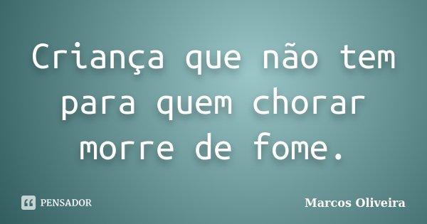 Criança que não tem para quem chorar morre de fome.... Frase de Marcos Oliveira.