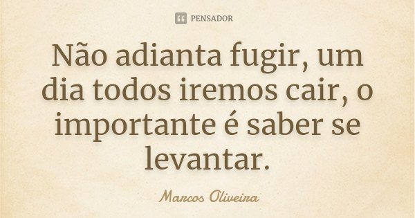 Não adianta fugir, um dia todos iremos cair, o importante é saber se levantar.... Frase de Marcos Oliveira.