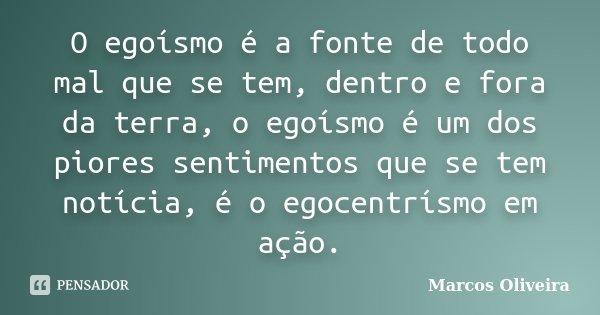 O egoísmo é a fonte de todo mal que se tem, dentro e fora da terra, o egoísmo é um dos piores sentimentos que se tem notícia, é o egocentrísmo em ação.... Frase de Marcos Oliveira.