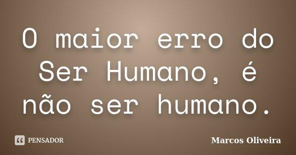O maior erro do Ser Humano, é não ser humano.... Frase de Marcos Oliveira.