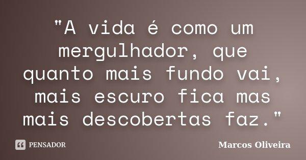 """""""A vida é como um mergulhador, que quanto mais fundo vai, mais escuro fica mas mais descobertas faz.""""... Frase de Marcos Oliveira."""