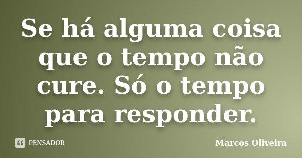 Se há alguma coisa que o tempo não cure. Só o tempo para responder.... Frase de Marcos Oliveira.