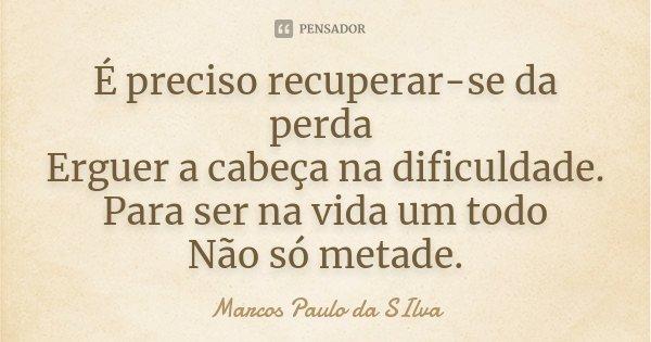 È preciso recuperar-se da perda Erguer a cabeça na dificuldade. Para ser na vida um Todo Não só metade.... Frase de Marcos Paulo da SIlva.