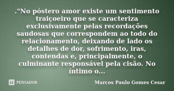 """.""""No póstero amor existe um sentimento traiçoeiro que se caracteriza exclusivamente pelas recordações saudosas que correspondem ao todo do relacionamento, ... Frase de Marcos Paulo Gomes Cesar."""