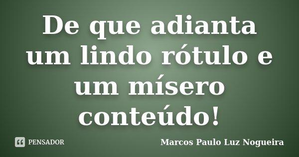 De que adianta um lindo rótulo e um mísero conteúdo!... Frase de Marcos Paulo Luz Nogueira.