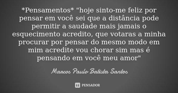 """*Pensamentos* """"hoje sinto-me feliz por pensar em você sei que a distância pode permitir a saudade mais jamais o esquecimento acredito, que votaras a minha ... Frase de Marcos Paulo Batista Santos."""
