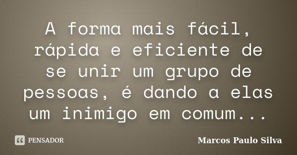 A forma mais fácil, rápida e eficiente de se unir um grupo de pessoas, é dando a elas um inimigo em comum...... Frase de Marcos Paulo Silva.