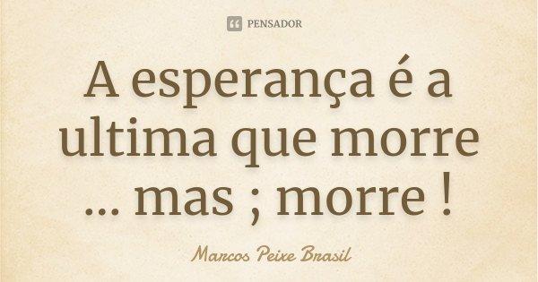 A esperança é a ultima que morre ... mas ; morre !... Frase de Marcos Peixe Brasil.