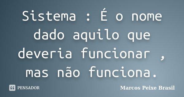 Sistema : É o nome dado aquilo que deveria funcionar , mas não funciona.... Frase de Marcos Peixe Brasil.