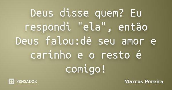 """Deus disse quem? Eu respondi """"ela"""", então Deus falou:dê seu amor e carinho e o resto é comigo!... Frase de Marcos Pereira."""