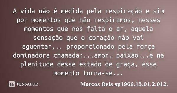 A vida não é medida pela respiração e sim por momentos que não respiramos, nesses momentos que nos falta o ar, aquela sensação que o coração não vai aguentar...... Frase de Marcos Reis sp1966.15.01.2.012..