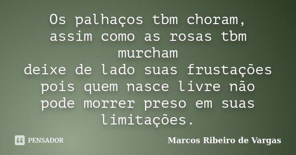 Os palhaços tbm choram, assim como as rosas tbm murcham deixe de lado suas frustações pois quem nasce livre não pode morrer preso em suas limitações.... Frase de Marcos Ribeiro de Vargas.