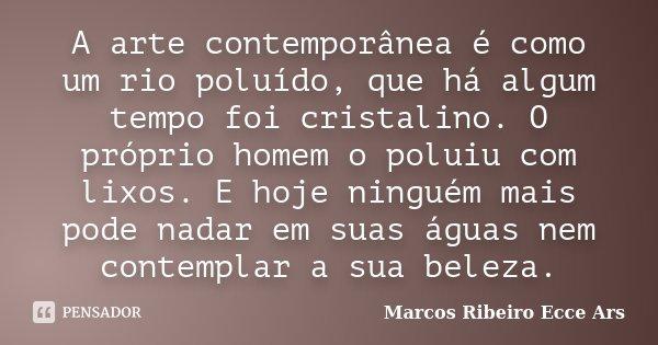 A arte contemporânea é como um rio poluído, que há algum tempo foi cristalino. O próprio homem o poluiu com lixos. E hoje ninguém mais pode nadar em suas águas ... Frase de Marcos Ribeiro Ecce Ars.