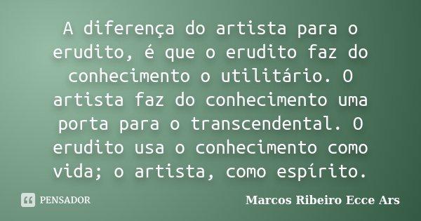 A diferença do artista para o erudito, é que o erudito faz do conhecimento o utilitário. O artista faz do conhecimento uma porta para o transcendental. O erudit... Frase de Marcos Ribeiro Ecce Ars.