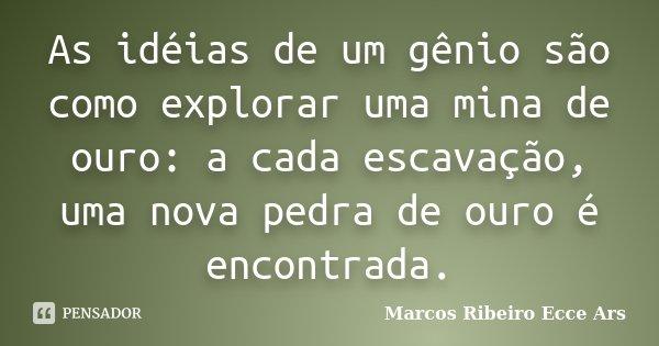 As idéias de um gênio são como explorar uma mina de ouro: a cada escavação, uma nova pedra de ouro é encontrada.... Frase de Marcos Ribeiro Ecce Ars.
