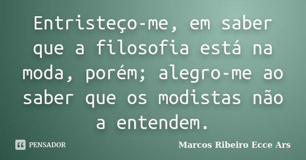 Entristeço-me, em saber que a filosofia está na moda, porém; alegro-me ao saber que os modistas não a entendem.... Frase de Marcos Ribeiro Ecce Ars.