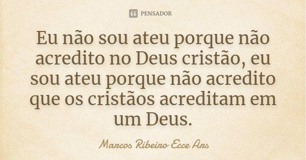 Eu não sou ateu porque não acredito no Deus cristão, eu sou ateu porque não acredito que os cristãos acreditam em um Deus.... Frase de Marcos Ribeiro Ecce Ars.