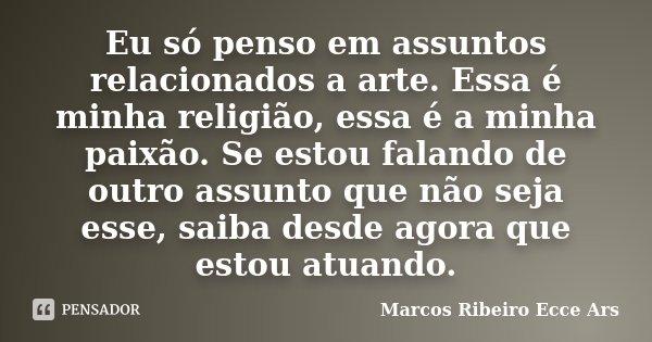 Eu só penso em assuntos relacionados a arte. Essa é minha religião, essa é a minha paixão. Se estou falando de outro assunto que não seja esse, saiba desde agor... Frase de Marcos Ribeiro Ecce Ars.