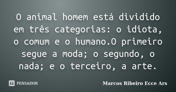 O animal homem está dividido em três categorias: o idiota, o comum e o humano.O primeiro segue a moda; o segundo, o nada; e o terceiro, a arte.... Frase de Marcos Ribeiro Ecce Ars.