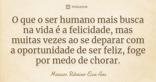 O que o ser humano mais busca na vida é a felicidade, mas muitas vezes ao se deparar com a oportunidade de ser feliz, foge por medo de chorar.... Frase de Marcos Ribeiro Ecce Ars.