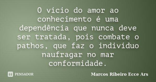 O vício do amor ao conhecimento é uma dependência que nunca deve ser tratada, pois combate o pathos, que faz o indivíduo naufragar no mar conformidade.... Frase de Marcos Ribeiro Ecce Ars.