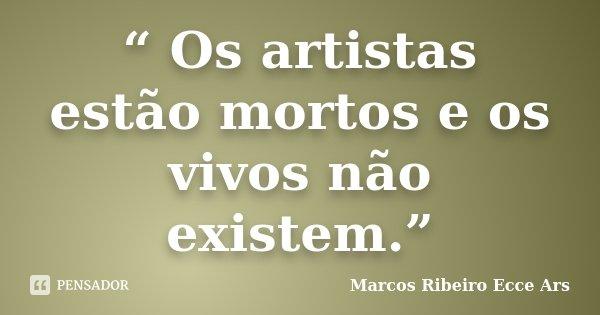 """"""" Os artistas estão mortos e os vivos não existem.""""... Frase de Marcos Ribeiro Ecce Ars."""