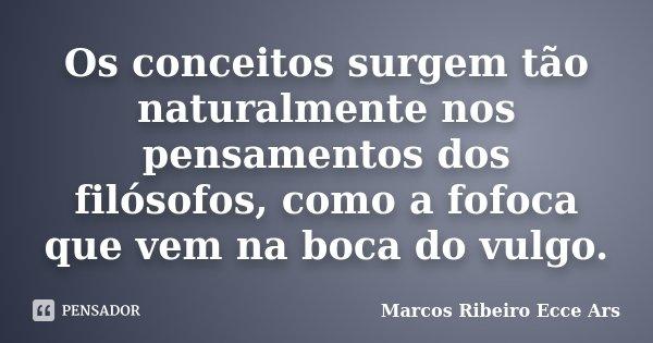 Os conceitos surgem tão naturalmente nos pensamentos dos filósofos, como a fofoca que vem na boca do vulgo.... Frase de Marcos Ribeiro Ecce Ars.