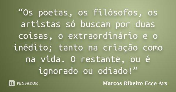 """""""Os poetas, os filósofos, os artistas só buscam por duas coisas, o extraordinário e o inédito; tanto na criação como na vida. O restante, ou é ignorado ou odiad... Frase de Marcos Ribeiro Ecce Ars."""