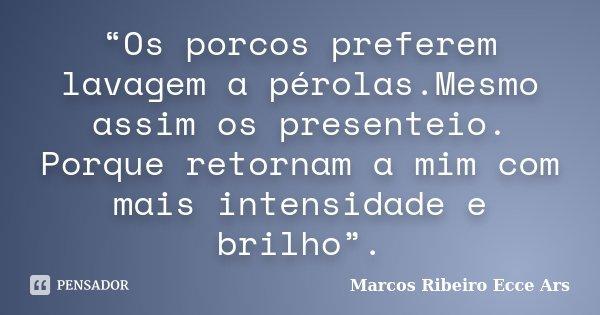"""""""Os porcos preferem lavagem a pérolas.Mesmo assim os presenteio. Porque retornam a mim com mais intensidade e brilho"""".... Frase de Marcos Ribeiro Ecce Ars."""