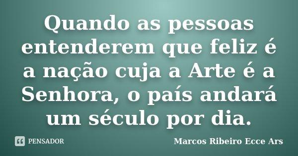 Quando as pessoas entenderem que feliz é a nação cuja a Arte é a Senhora, o país andará um século por dia.... Frase de Marcos Ribeiro Ecce Ars.