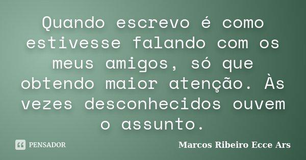 Quando escrevo é como estivesse falando com os meus amigos, só que obtendo maior atenção. Às vezes desconhecidos ouvem o assunto.... Frase de Marcos Ribeiro Ecce Ars.