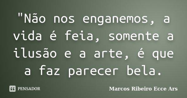 """""""Não nos enganemos, a vida é feia, somente a ilusão e a arte, é que a faz parecer bela.... Frase de Marcos Ribeiro Ecce Ars."""